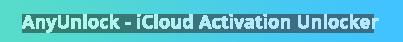 AnyUnlock - iCloud Activation Unlocker